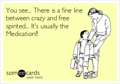 You see... There is a fine line between crazy and free spirited... It's usually the  Medication!!