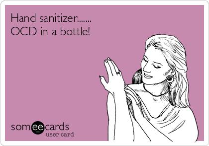 Hand sanitizer.......  OCD in a bottle!