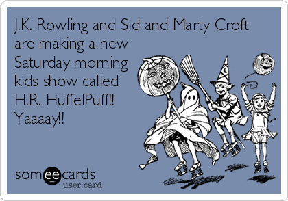 J.K. Rowling and Sid and Marty Croft are making a new Saturday morning kids show called H.R. HuffelPuff!! Yaaaay!!