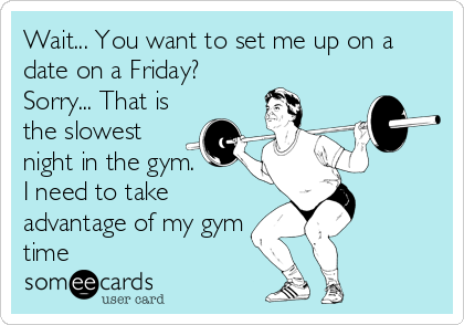 Wait... You want to set me up on a date on a Friday?  Sorry... That is the slowest night in the gym.       I need to take advantage of my gym time