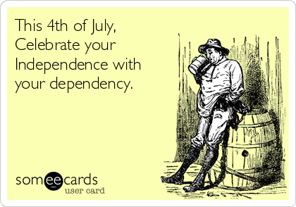 This 4th of July, Celebrate your Independence with your dependency.