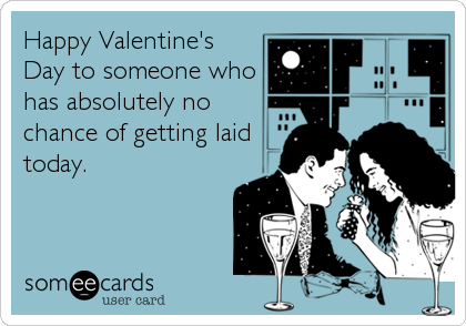 Happy Valentine's Day to someone who has absolutely no chance of getting laid today.