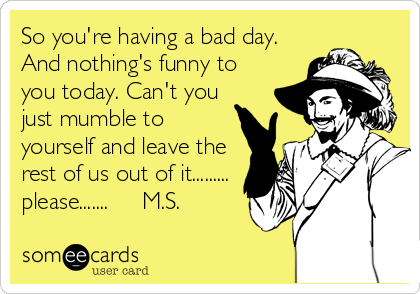 So you're having a bad day.  And nothing's funny to you today. Can't you just mumble to yourself and leave the rest of us out of it......... please.......     M.S.