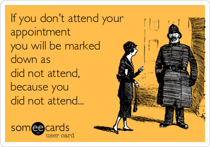 If you don't attend your appointment you will be marked down as did not attend, because you did not attend...