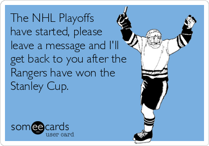 The NHL Playoffs have started, please leave a message and I'll get back to you after the Rangers have won the Stanley Cup.