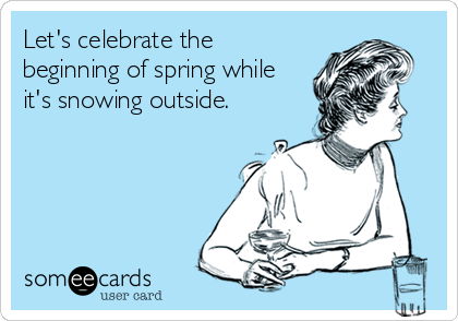 Let's celebrate the beginning of spring while it's snowing outside.