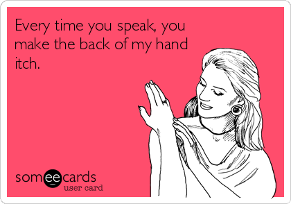Every time you speak, you make the back of my hand itch.