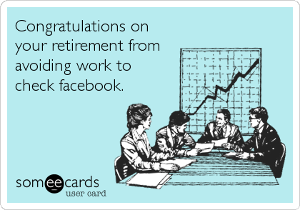 Congratulations on your retirement from avoiding work to  check facebook.