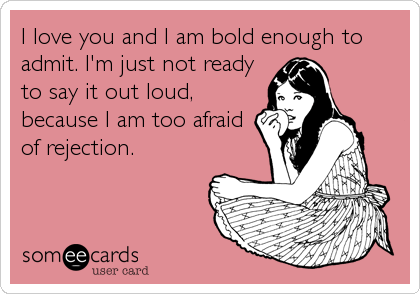 I love you and I am bold enough to admit. I'm just not ready to say it out loud, because I am too afraid of rejection.