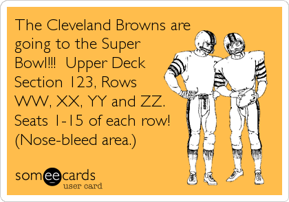 The Cleveland Browns are going to the Super Bowl!!!  Upper Deck Section 123, Rows WW, XX, YY and ZZ.  Seats 1-15 of each row! (Nose