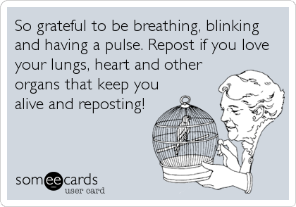 So grateful to be breathing, blinking and having a pulse. Repost if you love your lungs, heart and other organs that keep you alive and reposting!