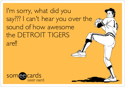 I'm sorry, what did you say??? I can't hear you over the sound of how awesome the DETROIT TIGERS are!!