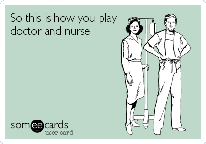 So this is how you play doctor and nurse