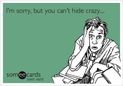 I'm sorry, but you can't hide crazy....