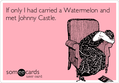 If only I had carried a Watermelon and met Johnny Castle.