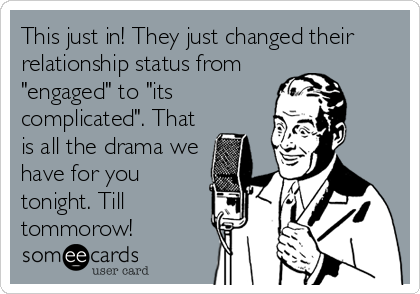 """This just in! They just changed their relationship status from """"engaged"""" to """"its complicated"""". That is all the drama we have for you tonight. Till tommorow!"""