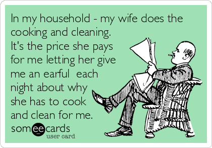 In my household - my wife does the cooking and cleaning.  It's the price she pays for me letting her give me an earful  each night about why she has to cook and clean for me.