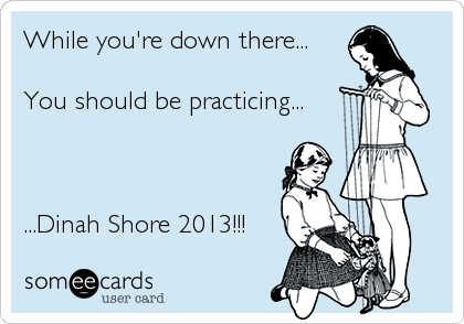 While you're down there...  You should be practicing...    ...Dinah Shore 2013!!!