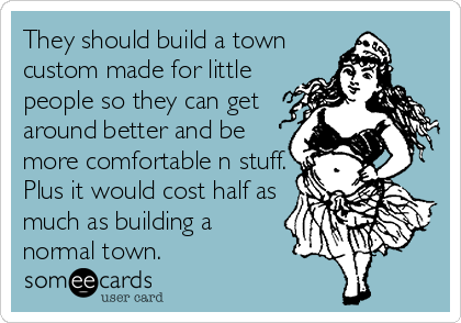 They should build a town custom made for little people so they can get around better and be more comfortable n stuff. Plus it would cost half as much as building a normal town.