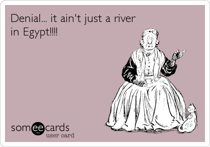 Denial... it ain't just a river in Egypt!!!!