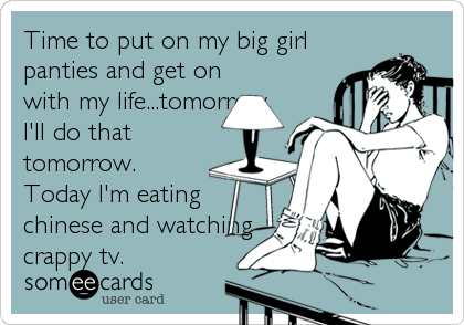 Time to put on my big girl panties and get on with my life...tomorrow. I'll do that tomorrow. Today I'm eating chinese and watching<br /%