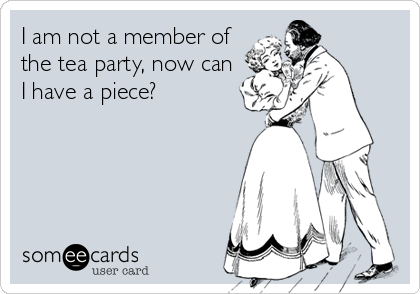 I am not a member of the tea party, now can I have a piece?