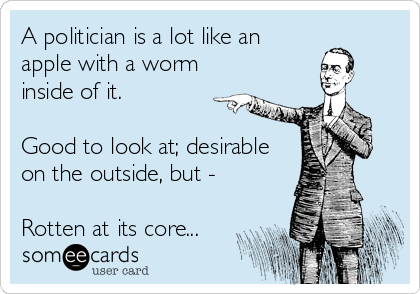 A politician is a lot like an apple with a worm inside of it.   Good to look at; desirable on the outside, but -  Rotten at its core...