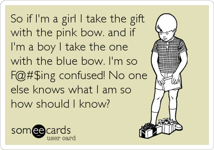 So if I'm a girl I take the gift with the pink bow. and if I'm a boy I take the one with the blue bow. I'm so F@#$ing confused! No one<br %
