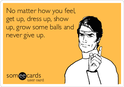 No matter how you feel, get up, dress up, show up, grow some balls and never give up.