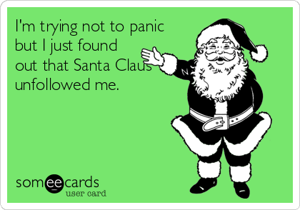 I'm trying not to panic but I just found out that Santa Claus unfollowed me.