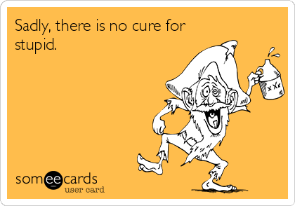 Sadly, there is no cure for stupid.