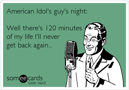 American Idol's guy's night:  Well there's 120 minutes of my life I'll never get back again...