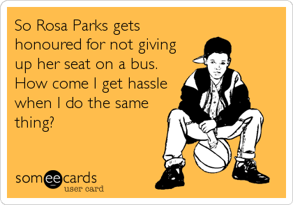 So Rosa Parks gets honoured for not giving up her seat on a bus. How come I get hassle when I do the same thing?
