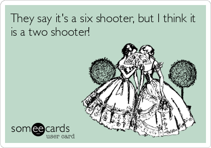 They say it's a six shooter, but I think it is a two shooter!