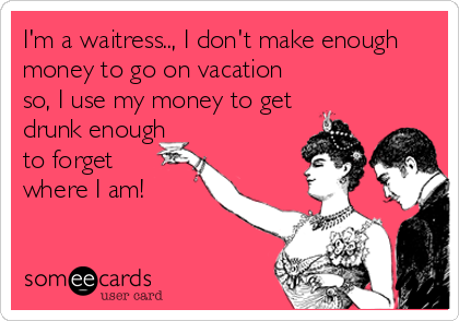 I'm a waitress.., I don't make enough money to go on vacation so, I use my money to get drunk enough to forget where I am!