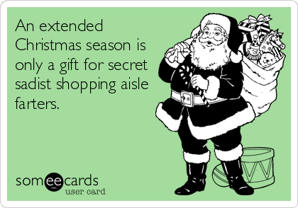An extended Christmas season is only a gift for secret sadist shopping aisle farters.
