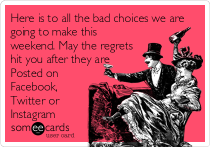 Here is to all the bad choices we are going to make this weekend. May the regrets hit you after they are Posted on Facebook, Twitter or Instagram