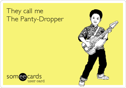 They call me  The Panty-Dropper