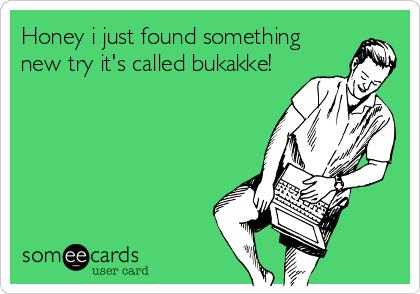 Honey i just found something new try it's called bukakke!