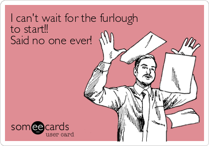 I can't wait for the furlough to start!! Said no one ever!
