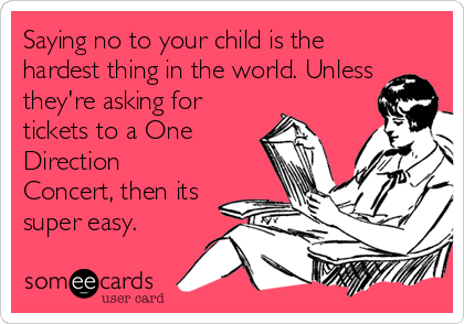 Saying no to your child is the hardest thing in the world. Unless they're asking for tickets to a One Direction Concert, then its super easy.
