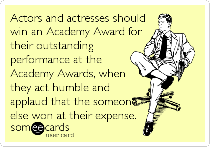 Actors and actresses should win an Academy Award for their outstanding performance at the Academy Awards, when they act humble and applaud that