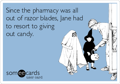Since the pharmacy was all out of razor blades, Jane had to resort to giving out candy.