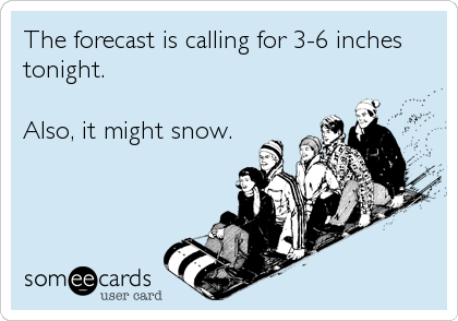 The forecast is calling for 3-6 inches tonight.  Also, it might snow.