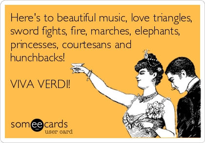 Here's to beautiful music, love triangles, sword fights, fire, marches, elephants, princesses, courtesans and hunchbacks!  VIVA VERDI!