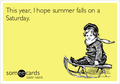 This year, I hope summer falls on a Saturday.