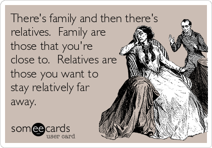 There's family and then there's relatives.  Family are those that you're close to.  Relatives are those you want to stay relatively far away.
