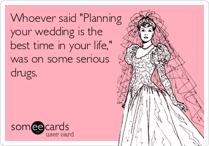 "Whoever said ""Planning your wedding is the best time in your life,"" was on some serious drugs."