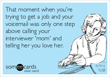 That moment when you're trying to get a job and your voicemail was only one step above calling your interviewer 'mom' and telling her you love her.