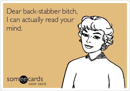 Dear back-stabber bitch, I can actually read your mind.